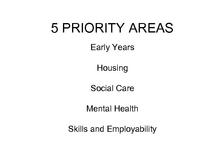 5 PRIORITY AREAS Early Years Housing Social Care Mental Health Skills and Employability