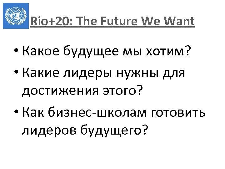 Rio+20: The Future We Want • Какое будущее мы хотим? • Какие лидеры нужны