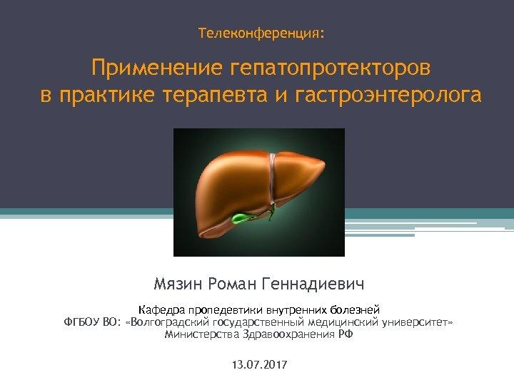 Телеконференция: Применение гепатопротекторов в практике терапевта и гастроэнтеролога Мязин Роман Геннадиевич Кафедра пропедевтики внутренних