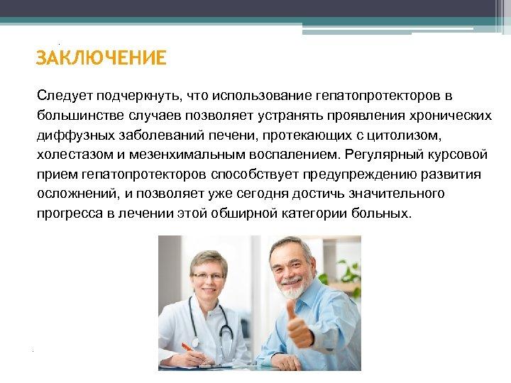 . ЗАКЛЮЧЕНИЕ Следует подчеркнуть, что использование гепатопротекторов в большинстве случаев позволяет устранять проявления хронических