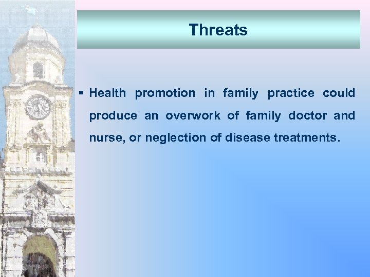 Threats § Health promotion in family practice could produce an overwork of family doctor