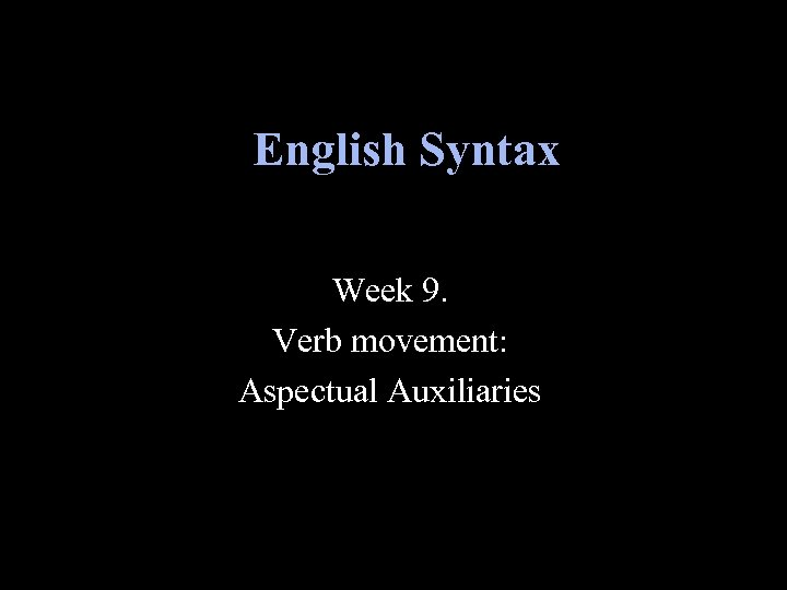 English Syntax Week 9. Verb movement: Aspectual Auxiliaries