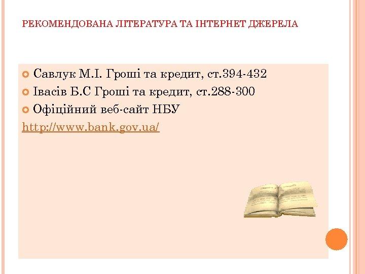 РЕКОМЕНДОВАНА ЛІТЕРАТУРА ТА ІНТЕРНЕТ ДЖЕРЕЛА Савлук М. І. Гроші та кредит, ст. 394 -432