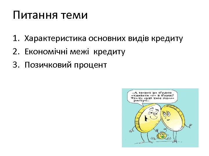 Питання теми 1. Характеристика основних видів кредиту 2. Економічні межі кредиту 3. Позичковий процент