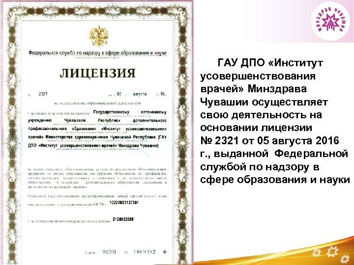 ГАУ ДПО «Институт усовершенствования врачей» Минздрава Чувашии осуществляет свою деятельность на основании лицензии №
