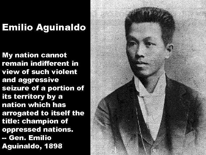 Emilio Aguinaldo My nation cannot remain indifferent in view of such violent and aggressive
