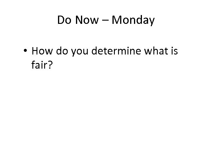 Do Now – Monday • How do you determine what is fair?
