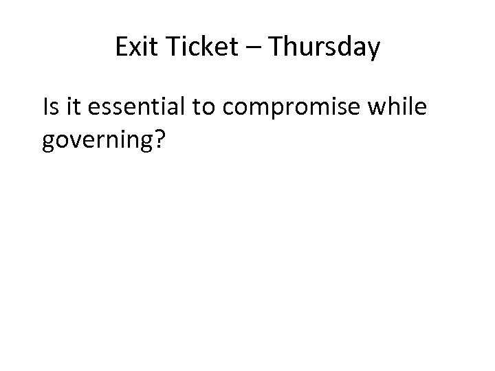 Exit Ticket – Thursday Is it essential to compromise while governing?