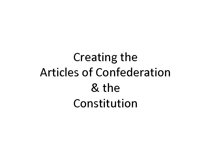 Creating the Articles of Confederation & the Constitution