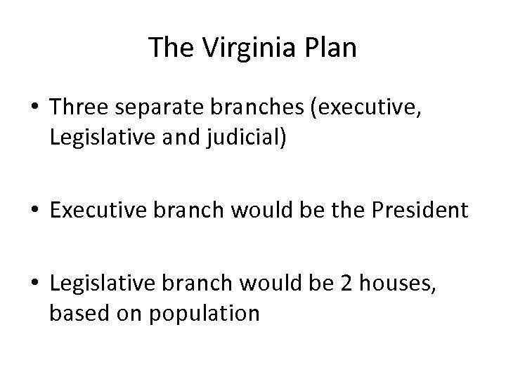 The Virginia Plan • Three separate branches (executive, Legislative and judicial) • Executive branch