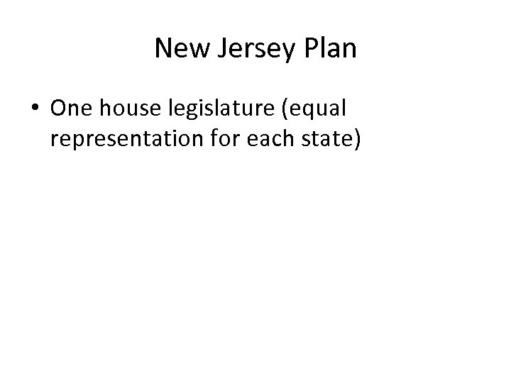 New Jersey Plan • One house legislature (equal representation for each state)