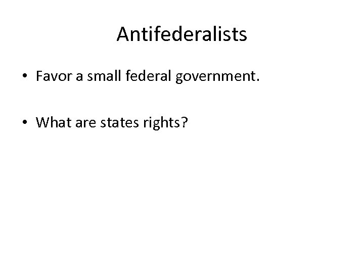 Antifederalists • Favor a small federal government. • What are states rights?