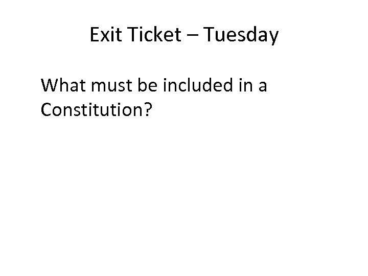 Exit Ticket – Tuesday What must be included in a Constitution?