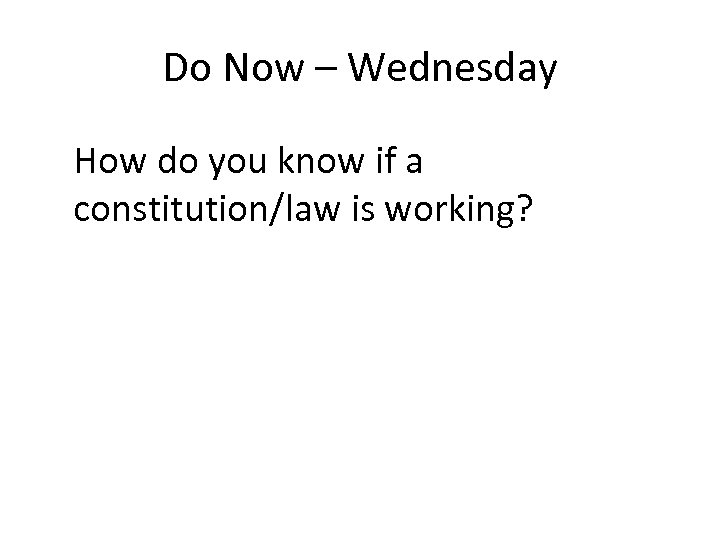 Do Now – Wednesday How do you know if a constitution/law is working?