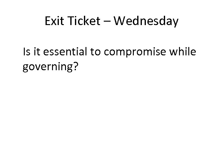 Exit Ticket – Wednesday Is it essential to compromise while governing?