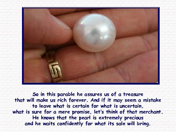 So in this parable he assures us of a treasure that will make us