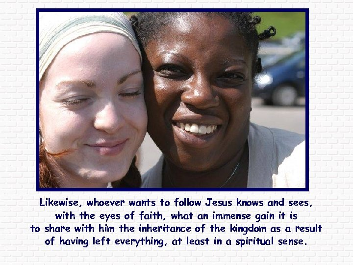 Likewise, whoever wants to follow Jesus knows and sees, with the eyes of faith,