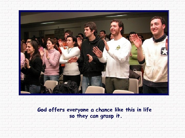 God offers everyone a chance like this in life so they can grasp it.