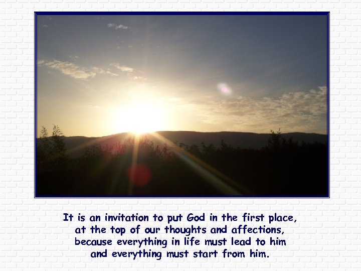 It is an invitation to put God in the first place, at the top