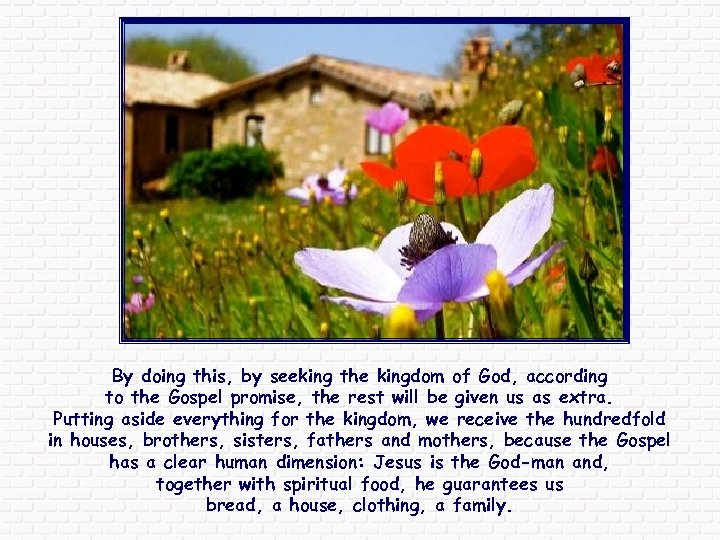 By doing this, by seeking the kingdom of God, according to the Gospel promise,