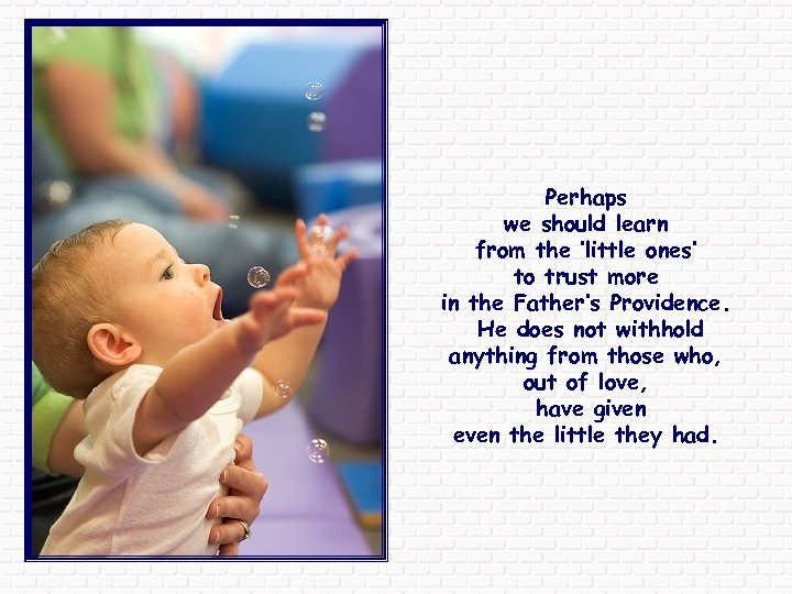 Perhaps we should learn from the 'little ones' to trust more in the Father's