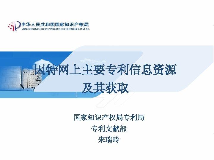因特网上主要专利信息资源 及其获取 国家知识产权局专利局 专利文献部 宋瑞玲