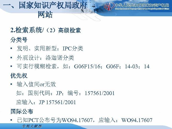 一、国家知识产权局政府 网站 2. 检索系统/(2)高级检索 分类号 • 发明、实用新型:IPC分类 • 外观设计:洛迦诺分类 • 可实行模糊检索,如:G 06 F 15/16;G
