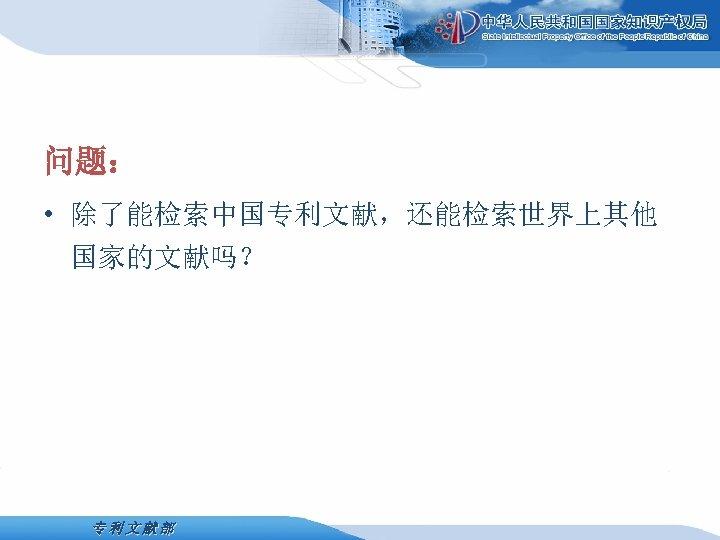 问题: • 除了能检索中国专利文献,还能检索世界上其他 国家的文献吗? 专利文献部