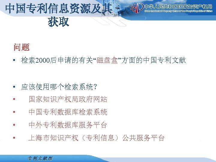 """中国专利信息资源及其 获取 问题 • 检索 2000后申请的有关""""磁盘盒""""方面的中国专利文献 • 应该使用哪个检索系统? • 国家知识产权局政府网站 • 中国专利数据库检索系统 • 中外专利数据库服务平台"""