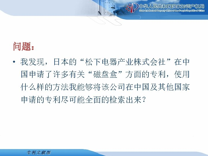 """问题: • 我发现,日本的""""松下电器产业株式会社""""在中 国申请了许多有关""""磁盘盒""""方面的专利,使用 什么样的方法我能够将该公司在中国及其他国家 申请的专利尽可能全面的检索出来? 专利文献部"""