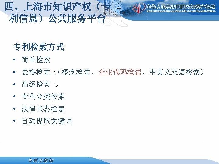 四、上海市知识产权(专 利信息)公共服务平台 专利检索方式 • 简单检索 • 表格检索 (概念检索、企业代码检索、中英文双语检索) • 高级检索 • 专利分类检索 • 法律状态检索