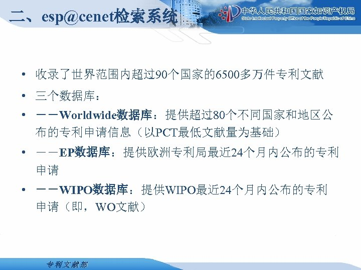 二、esp@cenet检索系统 • 收录了世界范围内超过90个国家的6500多万件专利文献 • 三个数据库: • --Worldwide数据库:提供超过80个不同国家和地区公 布的专利申请信息(以PCT最低文献量为基础) • --EP数据库:提供欧洲专利局最近 24个月内公布的专利 申请 • --WIPO数据库:提供WIPO最近