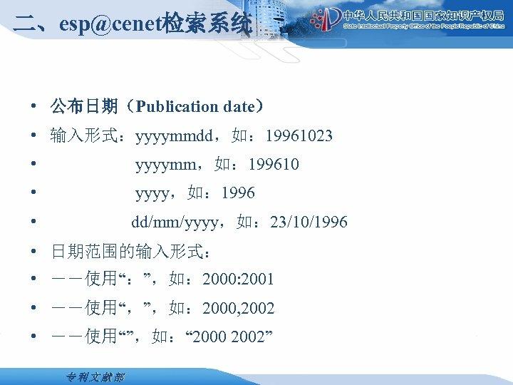 二、esp@cenet检索系统 • 公布日期(Publication date) • 输入形式:yyyymmdd,如: 19961023 • yyyymm,如: 199610 • yyyy,如: 1996 •