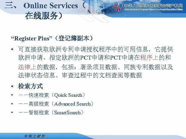"""三、 Online Services( 在线服务) """"Register Plus""""(登记簿副本) • 可直接获取欧洲专利申请授权程序中的可用信息,它提供 欧洲申请、指定欧洲的PCT申请和PCT申请在程序上的和 法律上的数据,包括:著录项目数据、同族专利数据以及 法律状态信息、审查过程中的文档查阅等数据 • 检索方式 •"""
