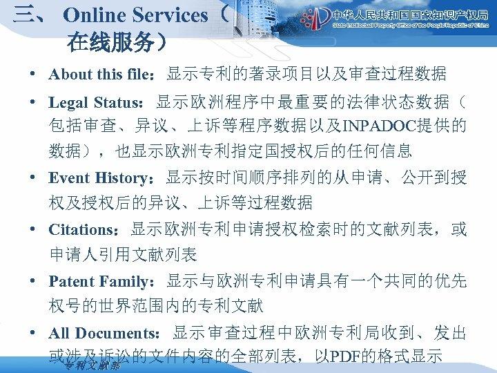 三、 Online Services( 在线服务) • About this file:显示专利的著录项目以及审查过程数据 • Legal Status:显示欧洲程序中最重要的法律状态数据( 包括审查、异议、上诉等程序数据以及INPADOC提供的 数据),也显示欧洲专利指定国授权后的任何信息 •