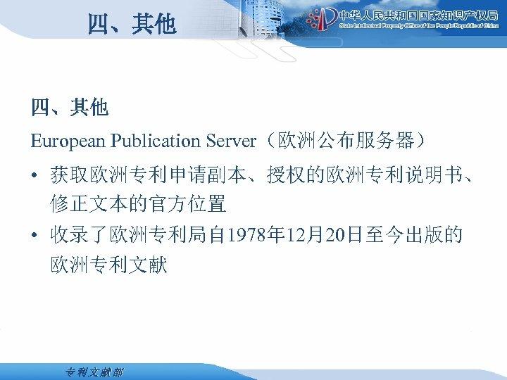四、其他 European Publication Server(欧洲公布服务器) • 获取欧洲专利申请副本、授权的欧洲专利说明书、 修正文本的官方位置 • 收录了欧洲专利局自 1978年 12月20日至今出版的 欧洲专利文献部