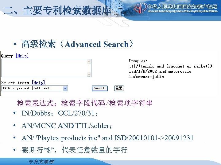 二、主要专利检索数据库 • 高级检索(Advanced Search) 检索表达式:检索字段代码/检索项字符串 • IN/Dobbs;CCL/270/31; • AN/MCNC AND TTL/solder; • AN/