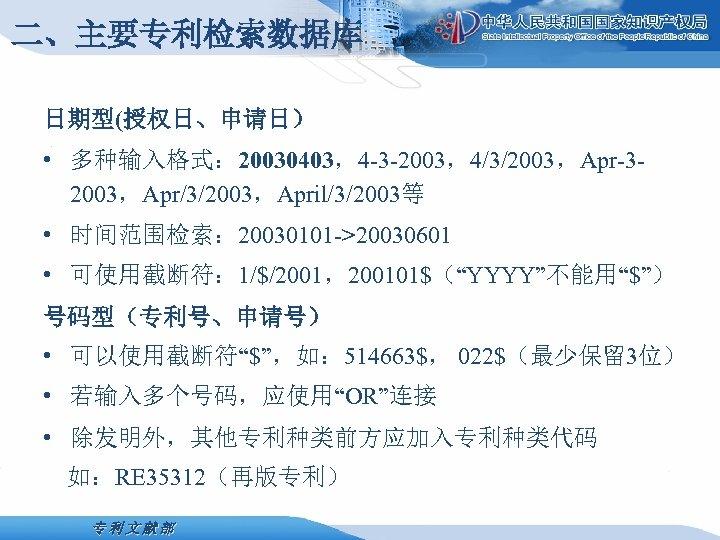 """二、主要专利检索数据库 日期型(授权日、申请日) • 多种输入格式: 20030403,4 -3 -2003,4/3/2003,Apr-32003,Apr/3/2003,April/3/2003等 • 时间范围检索: 20030101 ->20030601 • 可使用截断符: 1/$/2001,200101$(""""YYYY""""不能用""""$"""")"""