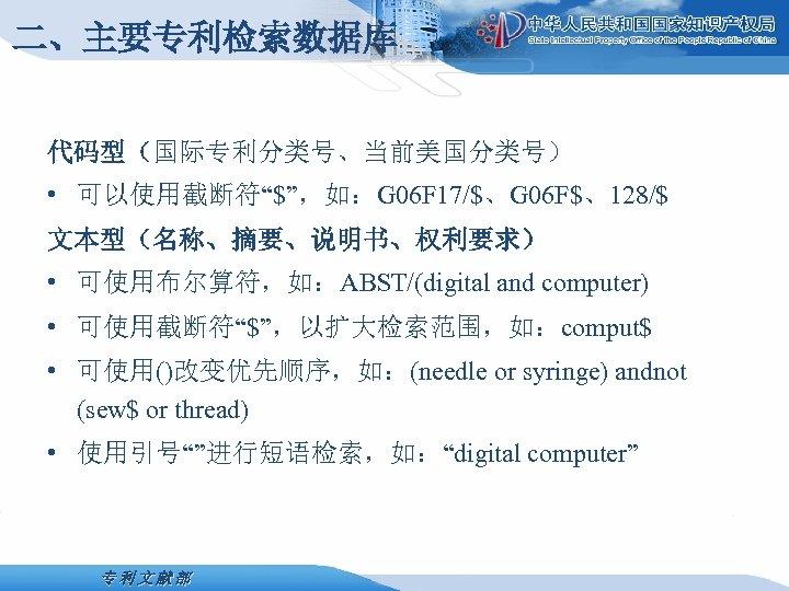 """二、主要专利检索数据库 代码型(国际专利分类号、当前美国分类号) • 可以使用截断符""""$"""",如:G 06 F 17/$、G 06 F$、128/$ 文本型(名称、摘要、说明书、权利要求) • 可使用布尔算符,如:ABST/(digital and computer)"""