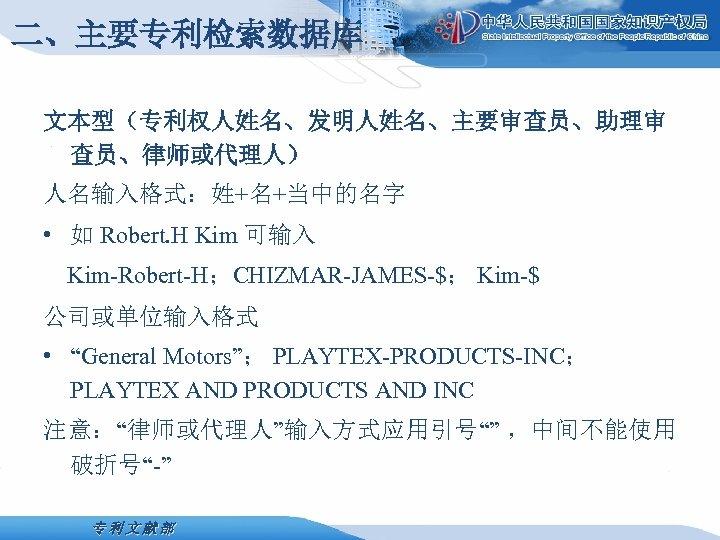 二、主要专利检索数据库 文本型(专利权人姓名、发明人姓名、主要审查员、助理审 查员、律师或代理人) 人名输入格式:姓+名+当中的名字 • 如 Robert. H Kim 可输入 Kim-Robert-H;CHIZMAR-JAMES-$; Kim-$ 公司或单位输入格式 •