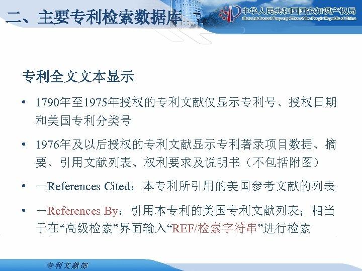 二、主要专利检索数据库 专利全文文本显示 • 1790年至 1975年授权的专利文献仅显示专利号、授权日期 和美国专利分类号 • 1976年及以后授权的专利文献显示专利著录项目数据、摘 要、引用文献列表、权利要求及说明书(不包括附图) • -References Cited:本专利所引用的美国参考文献的列表 • -References