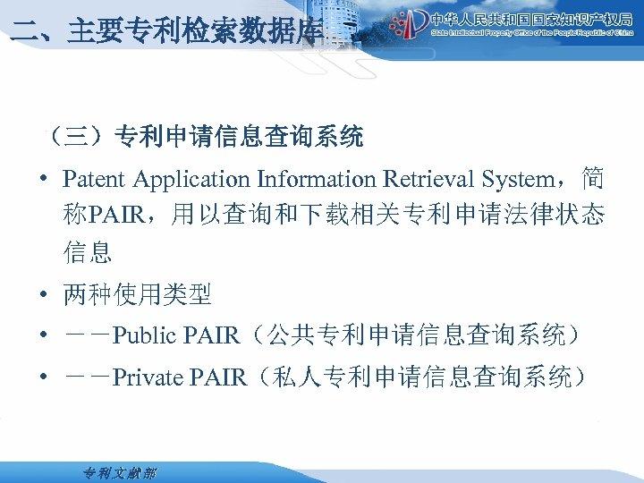 二、主要专利检索数据库 (三)专利申请信息查询系统 • Patent Application Information Retrieval System,简 称PAIR,用以查询和下载相关专利申请法律状态 信息 • 两种使用类型 • --Public