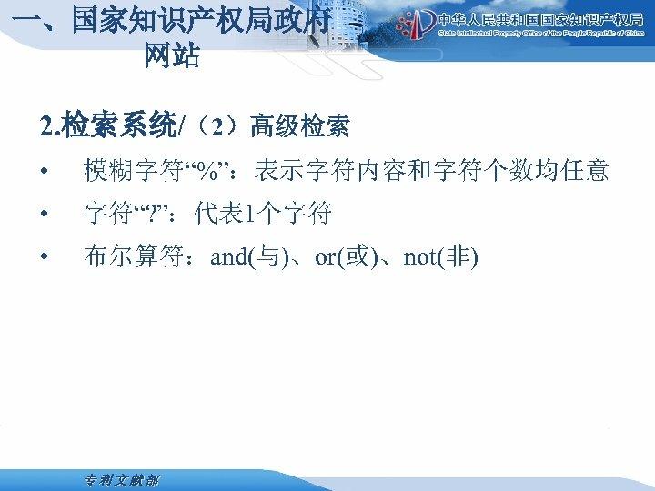 """一、国家知识产权局政府 网站 2. 检索系统/(2)高级检索 • 模糊字符""""%"""":表示字符内容和字符个数均任意 • 字符""""? """":代表 1个字符 • 布尔算符:and(与)、or(或)、not(非) 专利文献部"""