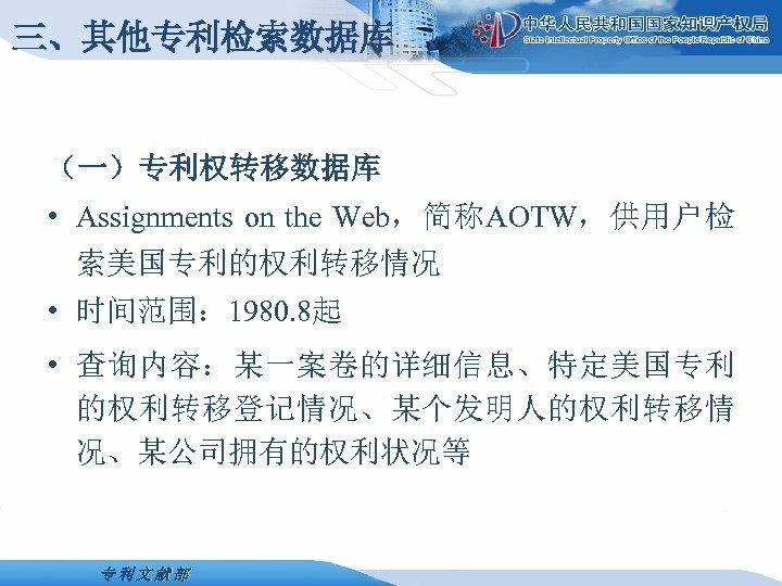 三、其他专利检索数据库 (一)专利权转移数据库 • Assignments on the Web,简称AOTW,供用户检 索美国专利的权利转移情况 • 时间范围: 1980. 8起 • 查询内容:某一案卷的详细信息、特定美国专利