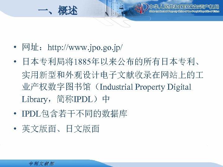 一、概述 • 网址:http: //www. jpo. go. jp/ • 日本专利局将1885年以来公布的所有日本专利、 实用新型和外观设计电子文献收录在网站上的 业产权数字图书馆(Industrial Property Digital Library,简称IPDL)中