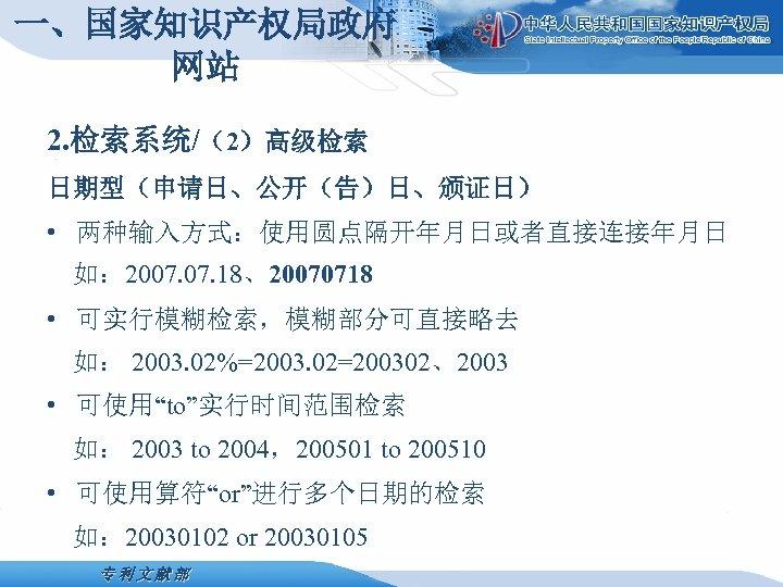 一、国家知识产权局政府 网站 2. 检索系统/(2)高级检索 日期型(申请日、公开(告)日、颁证日) • 两种输入方式:使用圆点隔开年月日或者直接连接年月日 如: 2007. 18、20070718 • 可实行模糊检索,模糊部分可直接略去 如: 2003.