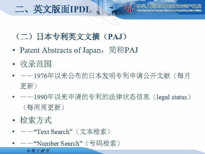 二、英文版面IPDL (二)日本专利英文文摘(PAJ) • Patent Abstracts of Japan,简称PAJ • 收录范围 • --1976年以来公布的日本发明专利申请公开文献(每月 更新) • --1990年以来申请的专利的法律状态信息(legal