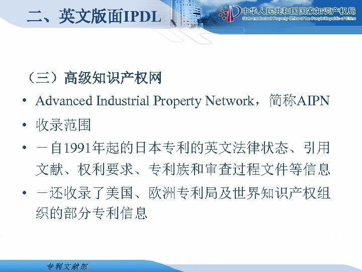 二、英文版面IPDL (三)高级知识产权网 • Advanced Industrial Property Network,简称AIPN • 收录范围 • -自 1991年起的日本专利的英文法律状态、引用 文献、权利要求、专利族和审查过程文件等信息 •