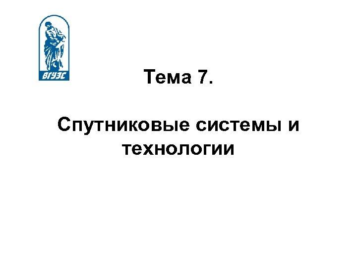 Тема 7. Спутниковые системы и технологии