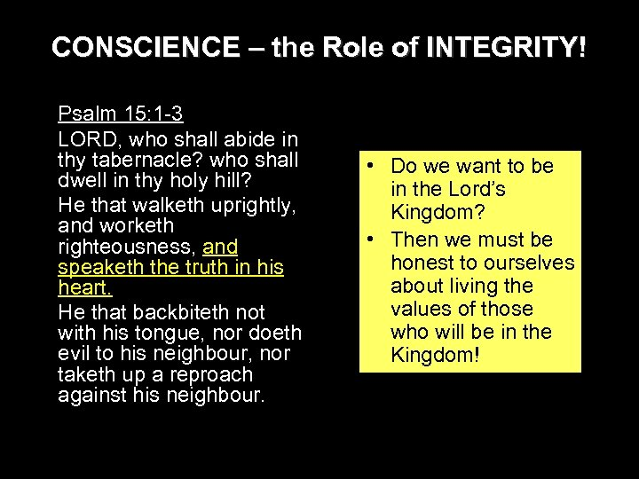 CONSCIENCE – the Role of INTEGRITY! Psalm 15: 1 -3 LORD, who shall abide